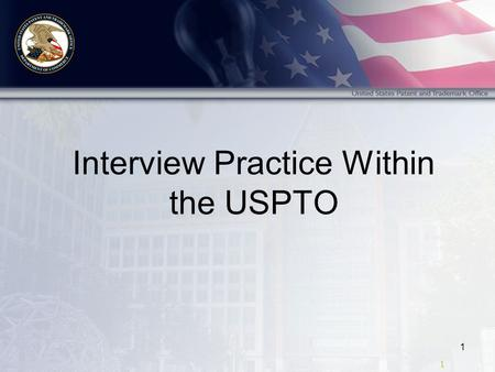 1 1 Interview Practice Within the USPTO. 2 2 Topics Effective Interviews Reaching Agreement Requesting Interviews Issues Discussed Documenting Interviews.