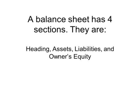 A balance sheet has 4 sections. They are: Heading, Assets, Liabilities, and Owner's Equity.