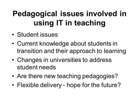 Pedagogical issues involved in using IT in teaching Student issues Current knowledge about students in transition and their approach to learning Changes.