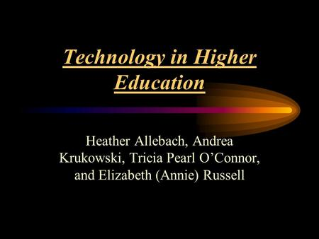 Technology in Higher Education Heather Allebach, Andrea Krukowski, Tricia Pearl O'Connor, and Elizabeth (Annie) Russell.