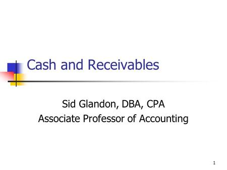 1 Cash and Receivables Sid Glandon, DBA, CPA Associate Professor of Accounting.