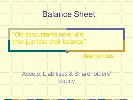 "Balance Sheet Assets, Liabilities & Shareholders' Equity ""Old accountants never die; they just lose their balance"" --Anonymous."