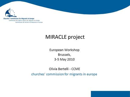 Churches' commission for migrants in europe MIRACLE project European Workshop Brussels, 3-5 May 2010 Olivia Bertelli - CCME.
