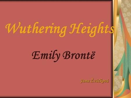 Wuthering Heights Emily Brontë Jana Žváčková. 2 Emily Brontë  Born on July 30 1818  Brothers and sisters: Anne, Charlote and Branwell  1842 went to.