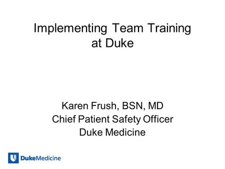 Implementing Team Training at Duke Karen Frush, BSN, MD Chief Patient Safety Officer Duke Medicine.