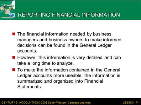 CENTURY 21 ACCOUNTING © 2009 South-Western, Cengage Learning REPORTING FINANCIAL INFORMATION The financial information needed by business managers and.