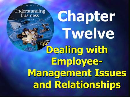 Chapter Twelve Dealing with Employee- Management Issues and Relationships.