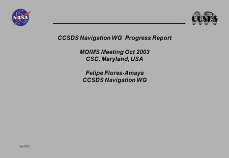 Sep 2003 CCSDS Navigation WG Progress Report MOIMS Meeting Oct 2003 CSC, Maryland, USA Felipe Flores-Amaya CCSDS Navigation WG.