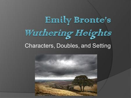 Characters, Doubles, and Setting. The Love Triangles Catherine Heathcliff Edgar Young Catherine Linton Hareton.