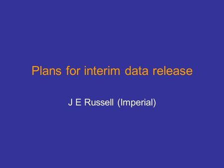 Plans for interim data release J E Russell (Imperial)