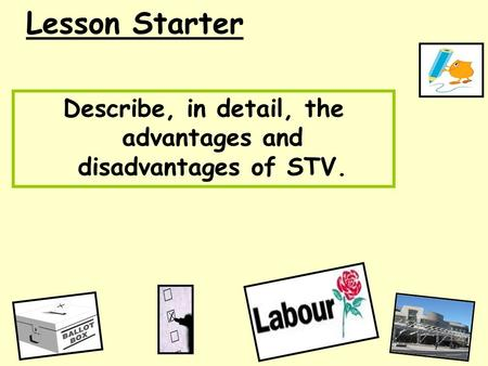 Lesson Starter Describe, in detail, the advantages and disadvantages of STV.