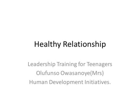 Healthy Relationship Leadership Training for Teenagers Olufunso Owasanoye(Mrs) Human Development Initiatives.