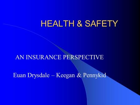 HEALTH & SAFETY AN INSURANCE PERSPECTIVE Euan Drysdale – Keegan & Pennykid.