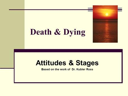 Attitudes & Stages Based on the work of Dr. Kubler Ross