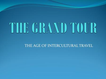 THE AGE OF INTERCULTURAL TRAVEL. DEFINITION AND PERIOD The Grand Tour was a journey to the Continent, primarily to France and Italy, to improve the.