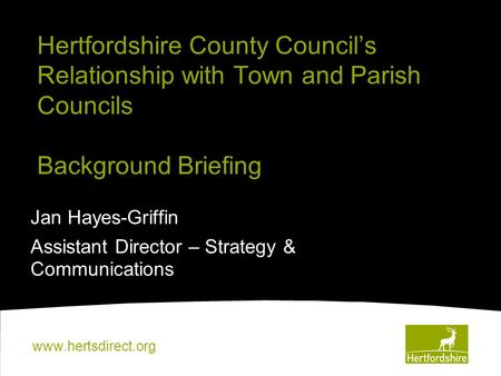 Www.hertsdirect.org Hertfordshire County Council's Relationship with Town and Parish Councils Background Briefing Jan Hayes-Griffin Assistant Director.