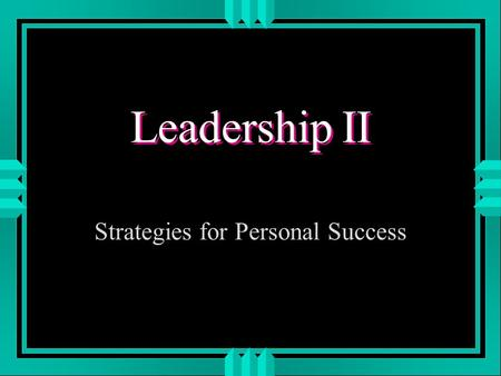 Leadership II Strategies for Personal Success. LEADERSHIP II u MANAGING MULTIPLE ROLES u CREATIVITY u ENHANCING YOUR PERSONAL POWER BASE u ETHICS.