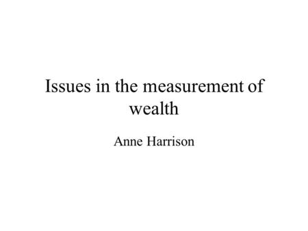 Issues in the measurement of wealth Anne Harrison.