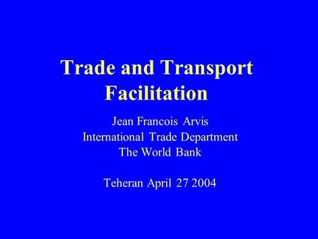 Trade and Transport Facilitation Jean Francois Arvis International Trade Department The World Bank Teheran April 27 2004.
