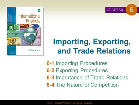 © 2011 South-Western | Cengage Learning Importing, Exporting, and Trade Relations 6-1 Importing Procedures 6-2 Exporting Procedures 6-3 Importance of Trade.