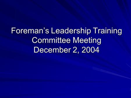 Foreman's Leadership Training Committee Meeting December 2, 2004.