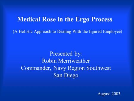 (A Holistic Approach to Dealing With the Injured Employee) Presented by: Robin Merriweather Commander, Navy Region Southwest San Diego August 2003 Medical.