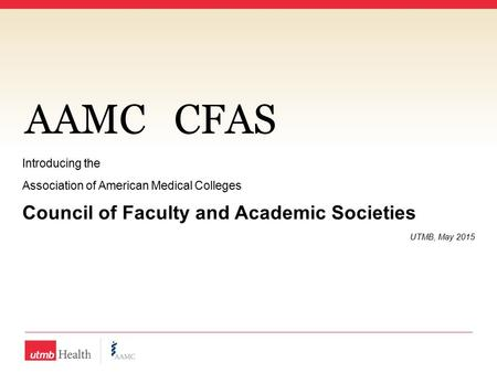 AAMCCFAS Introducing the Association of American Medical Colleges Council of Faculty and Academic Societies UTMB, May 2015.
