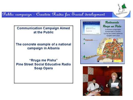 "Communication Campaign Aimed at the Public The concrete example of a national campaign in Albania ""Rruga me Pisha"" Pine Street Social Educative Radio Soap."