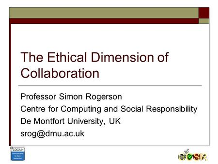 The Ethical Dimension of Collaboration Professor Simon Rogerson Centre for Computing and Social Responsibility De Montfort University, UK