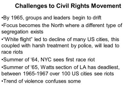 "Challenges to Civil Rights Movement By 1965, groups and leaders begin to drift Focus becomes the North where a different type of segregation exists ""White."