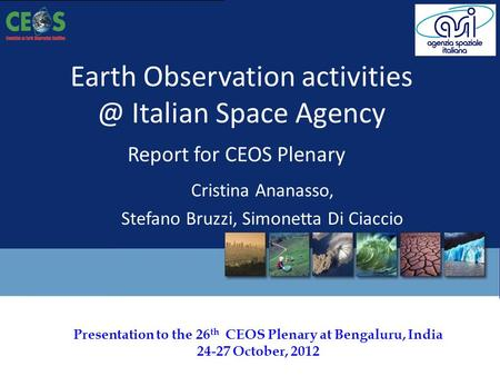 Presentation to the 26 th CEOS Plenary at Bengaluru, India 24-27 October, 2012 Earth Observation Italian Space Agency Report for CEOS Plenary.