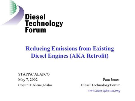 Reducing Emissions from Existing Diesel Engines (AKA Retrofit) STAPPA/ ALAPCO May 7, 2002 Pam Jones Coeur D'Alene, Idaho Diesel Technology Forum www.dieselforum.org.