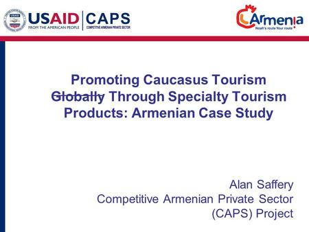Promoting Caucasus Tourism Globally Through Specialty Tourism Products: Armenian Case Study Alan Saffery Competitive Armenian Private Sector (CAPS) Project.