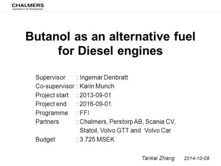 Butanol as an alternative fuel for Diesel engines Supervisor Co-supervisor Project start Project end Programme Partners Budget Tankai Zhang 2014-10-08.