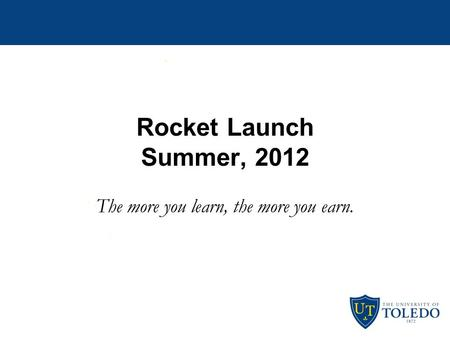 Rocket Launch Summer, 2012 The more you learn, the more you earn.
