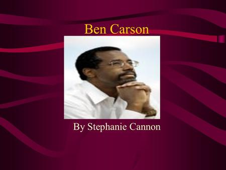 Ben Carson By Stephanie Cannon Ben Carson Dr. Benjamin Carson,one of the world's most gifted surgeons was born in Detroit, Michigan. After graduating.