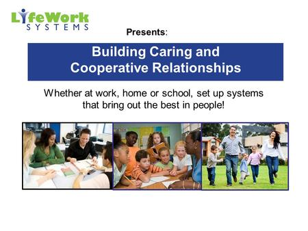 Presents: Building Caring and Cooperative Relationships Whether at work, home or school, set up systems that bring out the best in people!