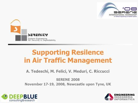 Supporting Resilence in Air Traffic Management A. Tedeschi, M. Felici, V. Meduri, C. Riccucci SERENE 2008 November 17-19, 2008, Newcastle upon Tyne, UK.