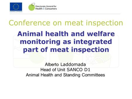 Animal health and welfare monitoring as integrated part of meat inspection Conference on meat inspection A lberto Laddomada H ead o f U nit SANCO D1 Animal.