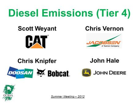 Summer Meeting – 2012 Diesel Emissions (Tier 4) Scott Weyant Chris Knipfer John Hale Chris Vernon.