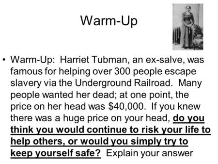 Warm-Up Warm-Up: Harriet Tubman, an ex-salve, was famous for helping over 300 people escape slavery via the Underground Railroad. Many people wanted.