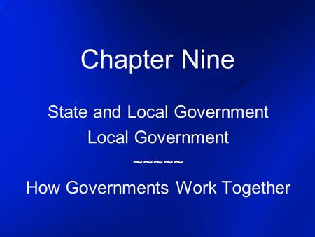 Chapter Nine State and Local Government Local Government ~~~~~ How Governments Work Together.