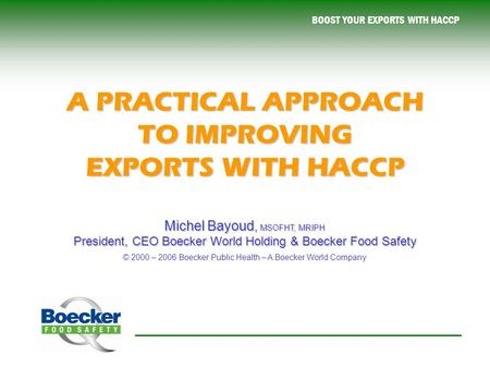 BOOST YOUR EXPORTS WITH HACCP A PRACTICAL APPROACH TO IMPROVING EXPORTS WITH HACCP Michel Bayoud, MSOFHT, MRIPH President, CEO Boecker World Holding &