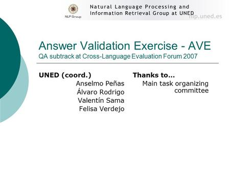 Answer Validation Exercise - AVE QA subtrack at Cross-Language Evaluation Forum 2007 UNED (coord.) Anselmo Peñas Álvaro Rodrigo Valentín Sama Felisa Verdejo.