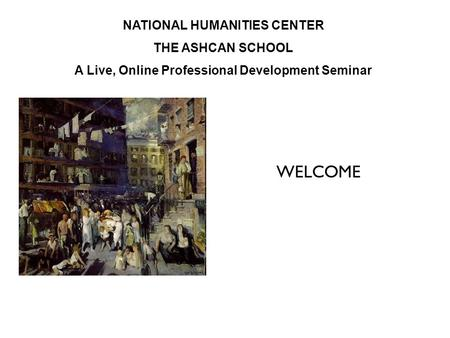 NATIONAL HUMANITIES CENTER THE ASHCAN SCHOOL A Live, Online Professional Development Seminar WELCOME.