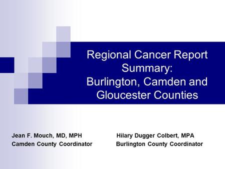 Regional Cancer Report Summary: Burlington, Camden and Gloucester Counties Jean F. Mouch, MD, MPH Hilary Dugger Colbert, MPA Camden County Coordinator.
