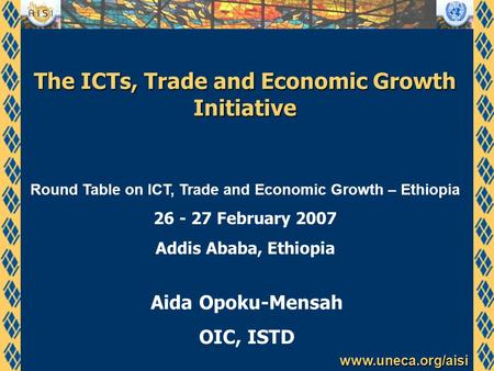 Www.uneca.org/aisi The ICTs, Trade and Economic Growth Initiative Aida Opoku-Mensah OIC, ISTD Round Table on ICT, Trade and Economic Growth – Ethiopia.