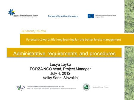 Foresters towards life-long learning for the better forest management HUSKROUA/1001/028 Administrative requirements and procedures Lesya Loyko FORZA NGO.