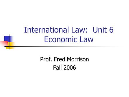 International Law: Unit 6 Economic Law Prof. Fred Morrison Fall 2006.