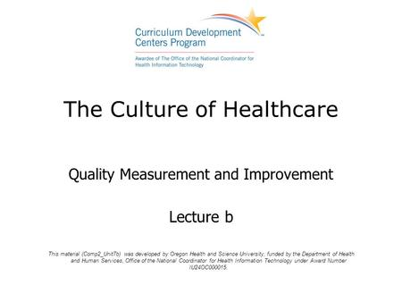 The Culture of Healthcare Quality Measurement and Improvement Lecture b This material (Comp2_Unit7b) was developed by Oregon Health and Science University,